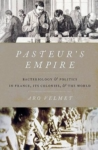 """Pasteur's Empire """"Bacteriology and Politics in France, Its Colonies, and The World"""""""