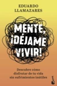 MENTE, ¡DEJAME VIVIR!: DESCUBRE COMO DISFRUTAR DE TU VIDA SIN SUFRIMIENTOS INÚTILEs